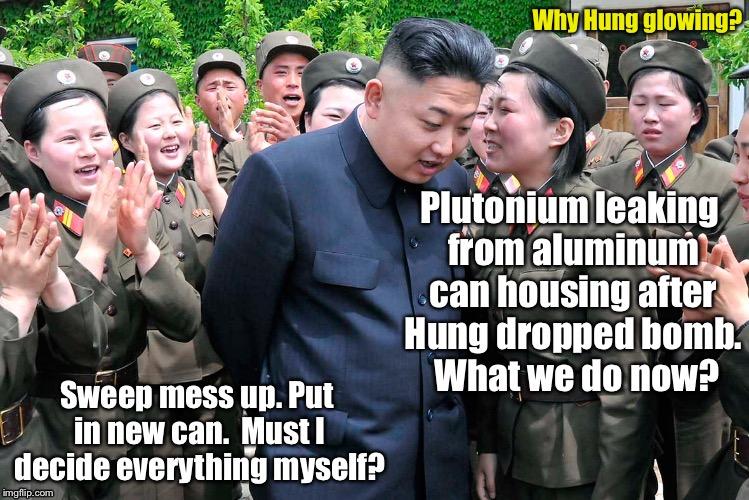 How Hermit Kingdims resolve crisis | Why Hung glowing? | image tagged in memes,kim jong un,radiation leak,plutonium,aluminum can,crisis | made w/ Imgflip meme maker