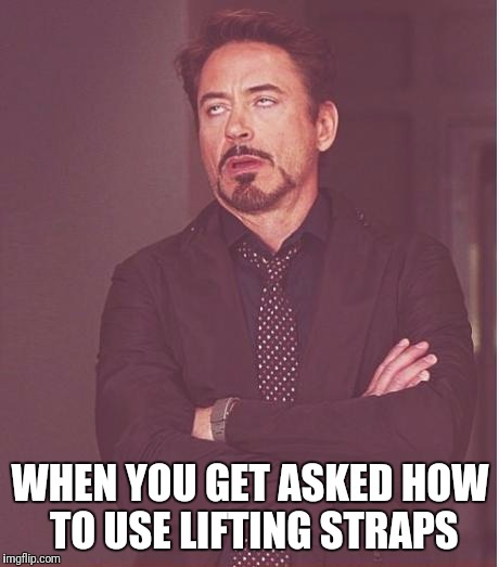 Face You Make Robert Downey Jr Meme | WHEN YOU GET ASKED HOW TO USE LIFTING STRAPS | image tagged in memes,face you make robert downey jr | made w/ Imgflip meme maker