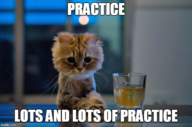 PRACTICE LOTS AND LOTS OF PRACTICE | made w/ Imgflip meme maker