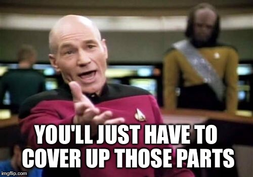 Picard Wtf Meme | YOU'LL JUST HAVE TO COVER UP THOSE PARTS | image tagged in memes,picard wtf | made w/ Imgflip meme maker