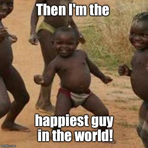 Third World Success Kid Meme | Then I'm the happiest guy in the world! | image tagged in memes,third world success kid | made w/ Imgflip meme maker