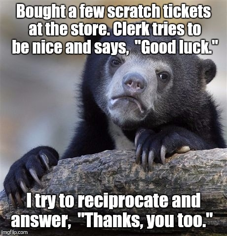 "Confession Bear Meme | Bought a few scratch tickets at the store. Clerk tries to be nice and says,  ""Good luck."" I try to reciprocate and answer,  ""Thanks, you too 