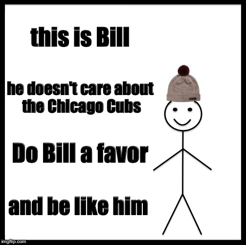 Be Like Bill Meme | this is Bill he doesn't care about the Chicago Cubs Do Bill a favor and be like him | image tagged in memes,be like bill | made w/ Imgflip meme maker