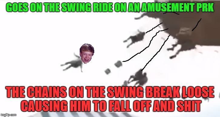 Bad Luck in the Amusement Park | GOES ON THE SWING RIDE ON AN AMUSEMENT PRK THE CHAINS ON THE SWING BREAK LOOSE CAUSING HIM TO FALL OFF AND SHIT | image tagged in bad luck brian,amusement park,swing,carnival,shits,fall | made w/ Imgflip meme maker