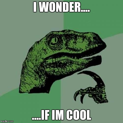 Philosoraptor Meme | I WONDER.... ....IF IM COOL | image tagged in memes,philosoraptor | made w/ Imgflip meme maker