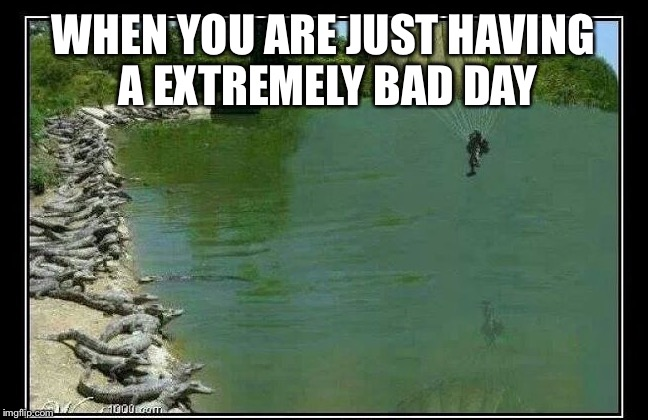 WHEN YOU ARE JUST HAVING A EXTREMELY BAD DAY | made w/ Imgflip meme maker