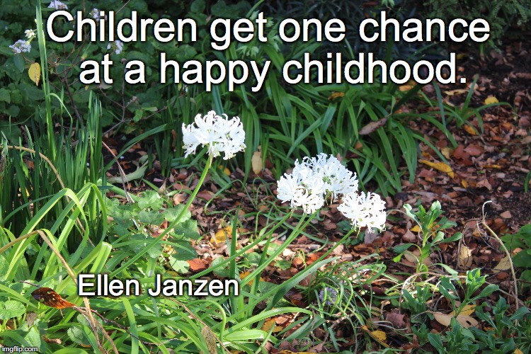 Happy childhood. | Children get one chance at a happy childhood. Ellen Janzen | image tagged in children,parenting,happiness | made w/ Imgflip meme maker