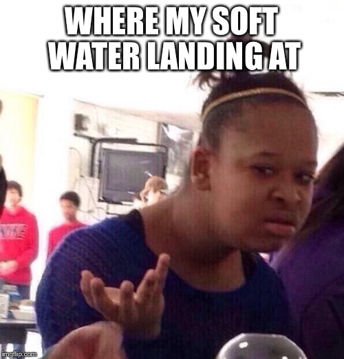 Black Girl Wat Meme | WHERE MY SOFT WATER LANDING AT | image tagged in memes,black girl wat | made w/ Imgflip meme maker
