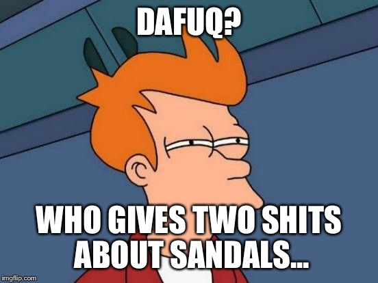 Futurama Fry Meme | DAFUQ? WHO GIVES TWO SHITS ABOUT SANDALS... | image tagged in memes,futurama fry | made w/ Imgflip meme maker