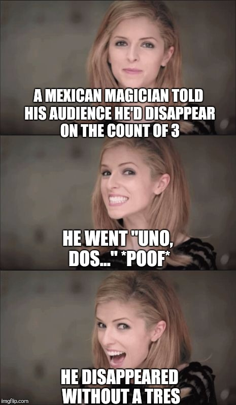 "Bad Pun Anna Kendrick Meme | A MEXICAN MAGICIAN TOLD HIS AUDIENCE HE'D DISAPPEAR ON THE COUNT OF 3 HE WENT ""UNO, DOS..."" *POOF* HE DISAPPEARED WITHOUT A TRES 