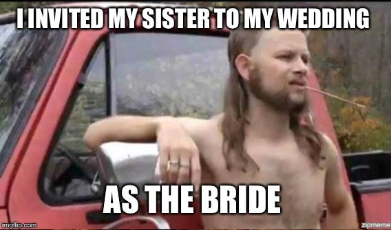 I INVITED MY SISTER TO MY WEDDING AS THE BRIDE | made w/ Imgflip meme maker