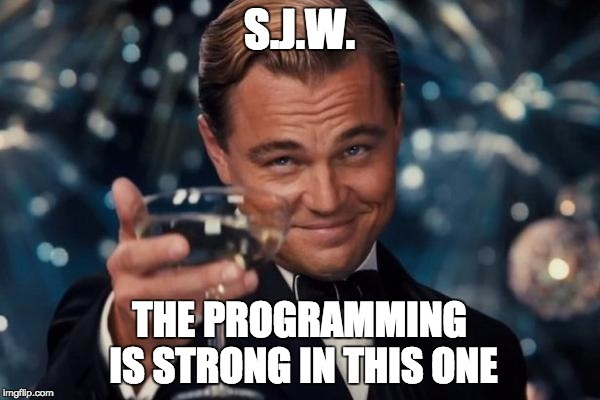 Leonardo Dicaprio Cheers Meme | S.J.W. THE PROGRAMMING IS STRONG IN THIS ONE | image tagged in memes,leonardo dicaprio cheers | made w/ Imgflip meme maker