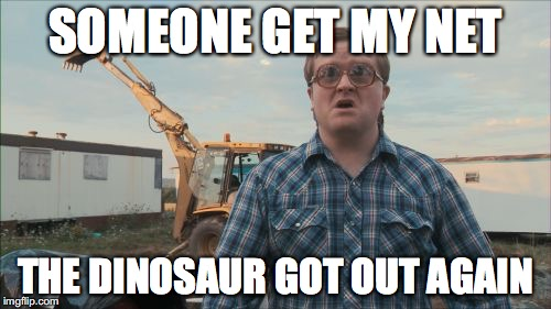 Trailer Park Boys Bubbles Meme | SOMEONE GET MY NET THE DINOSAUR GOT OUT AGAIN | image tagged in memes,trailer park boys bubbles | made w/ Imgflip meme maker