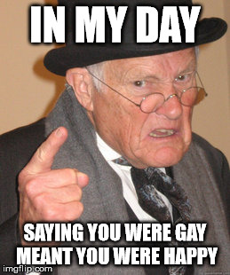 Back In My Day Meme | IN MY DAY SAYING YOU WERE GAY MEANT YOU WERE HAPPY | image tagged in memes,back in my day | made w/ Imgflip meme maker