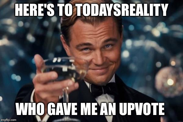 Leonardo Dicaprio Cheers Meme | HERE'S TO TODAYSREALITY WHO GAVE ME AN UPVOTE | image tagged in memes,leonardo dicaprio cheers | made w/ Imgflip meme maker