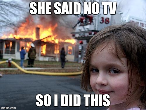 Disaster Girl Meme | SHE SAID NO TV SO I DID THIS | image tagged in memes,disaster girl | made w/ Imgflip meme maker