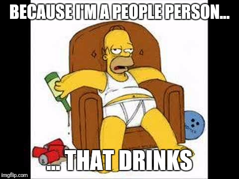 Homer drinking | BECAUSE I'M A PEOPLE PERSON... ... THAT DRINKS | image tagged in homer simpson,drink | made w/ Imgflip meme maker