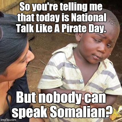 Third World Skeptical Kid Meme | So you're telling me that today is National Talk Like A Pirate Day. But nobody can speak Somalian? | image tagged in memes,third world skeptical kid | made w/ Imgflip meme maker