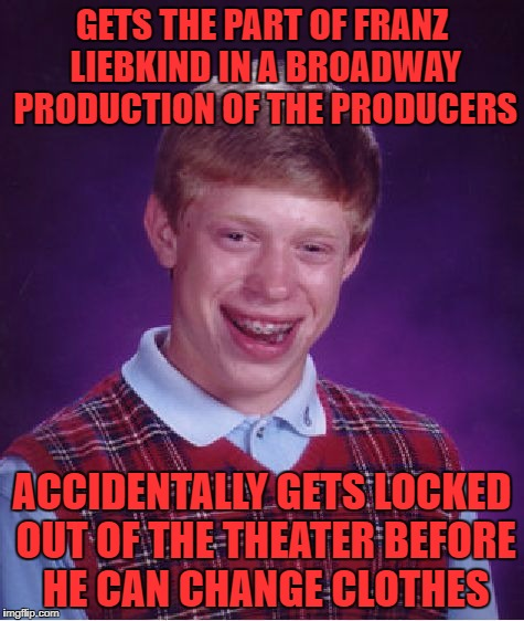 Bad Luck Brian Meme | GETS THE PART OF FRANZ LIEBKIND IN A BROADWAY PRODUCTION OF THE PRODUCERS ACCIDENTALLY GETS LOCKED OUT OF THE THEATER BEFORE HE CAN CHANGE C | image tagged in memes,bad luck brian | made w/ Imgflip meme maker