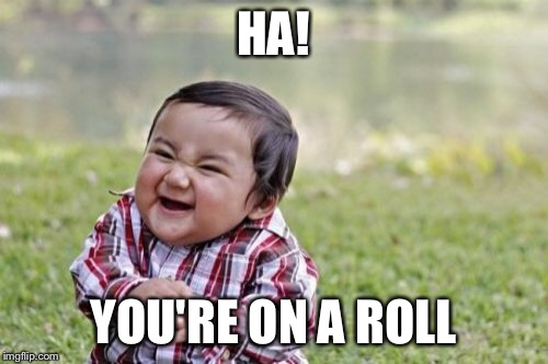 Evil Toddler Meme | HA! YOU'RE ON A ROLL | image tagged in memes,evil toddler | made w/ Imgflip meme maker