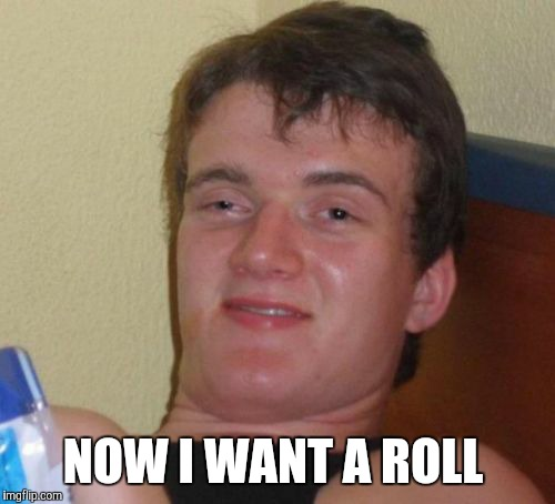 10 Guy Meme | NOW I WANT A ROLL | image tagged in memes,10 guy | made w/ Imgflip meme maker