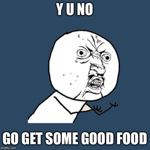 Y U No Meme | Y U NO GO GET SOME GOOD FOOD | image tagged in memes,y u no | made w/ Imgflip meme maker