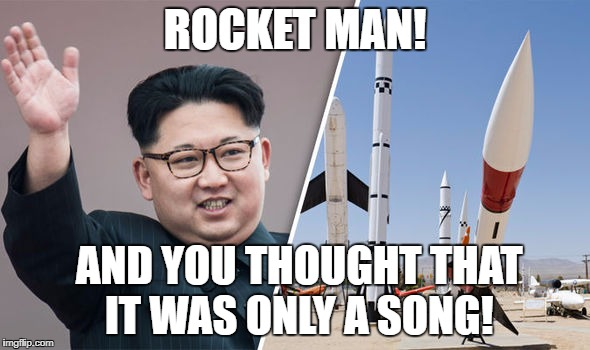 Kim Jong Un Rocket Man | ROCKET MAN! AND YOU THOUGHT THAT IT WAS ONLY A SONG! | image tagged in kim jong un,rocket man | made w/ Imgflip meme maker