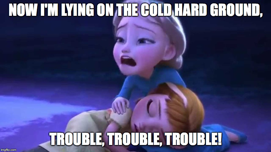T Swift in Frozen | NOW I'M LYING ON THE COLD HARD GROUND, TROUBLE, TROUBLE, TROUBLE! | image tagged in funny,memes,taylor swift,frozen,song | made w/ Imgflip meme maker