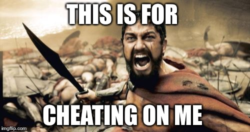Sparta Leonidas Meme | THIS IS FOR CHEATING ON ME | image tagged in memes,sparta leonidas | made w/ Imgflip meme maker