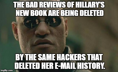 It's all so simple! | THE BAD REVIEWS OF HILLARY'S NEW BOOK ARE BEING DELETED BY THE SAME HACKERS THAT DELETED HER E-MAIL HISTORY. | image tagged in memes,matrix morpheus,hillary clinton,hillary emails,what happened | made w/ Imgflip meme maker
