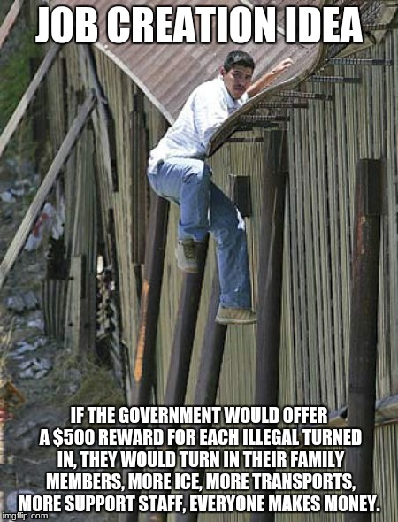 JOB CREATION IDEA IF THE GOVERNMENT WOULD OFFER A $500 REWARD FOR EACH ILLEGAL TURNED IN, THEY WOULD TURN IN THEIR FAMILY MEMBERS, MORE ICE, | image tagged in illegal mexican | made w/ Imgflip meme maker