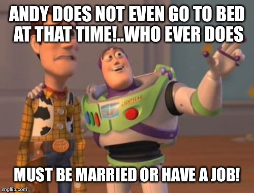 X, X Everywhere Meme | ANDY DOES NOT EVEN GO TO BED AT THAT TIME!..WHO EVER DOES MUST BE MARRIED OR HAVE A JOB! | image tagged in memes,x,x everywhere,x x everywhere | made w/ Imgflip meme maker