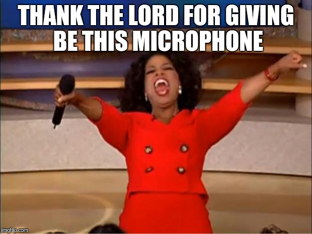 Oprah You Get A Meme | THANK THE LORD FOR GIVING BE THIS MICROPHONE | image tagged in memes,oprah you get a | made w/ Imgflip meme maker