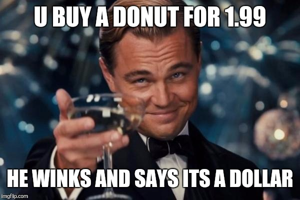 Leonardo Dicaprio Cheers Meme | U BUY A DONUT FOR 1.99 HE WINKS AND SAYS ITS A DOLLAR | image tagged in memes,leonardo dicaprio cheers | made w/ Imgflip meme maker