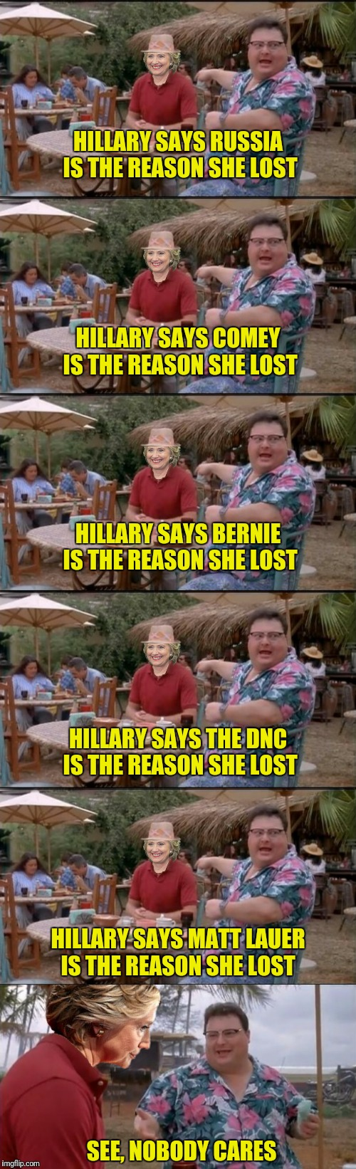 Please note:  the unedited version of this meme did not fit on imgflip.  Please feel free to add excuses. | HILLARY SAYS RUSSIA IS THE REASON SHE LOST SEE, NOBODY CARES HILLARY SAYS COMEY IS THE REASON SHE LOST HILLARY SAYS BERNIE IS THE REASON SHE | image tagged in hillary clinton,russia,jim comey,bernie sanders,dnc,matt lauer | made w/ Imgflip meme maker