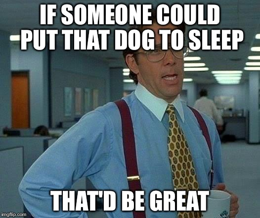 That Would Be Great Meme | IF SOMEONE COULD PUT THAT DOG TO SLEEP THAT'D BE GREAT | image tagged in memes,that would be great | made w/ Imgflip meme maker