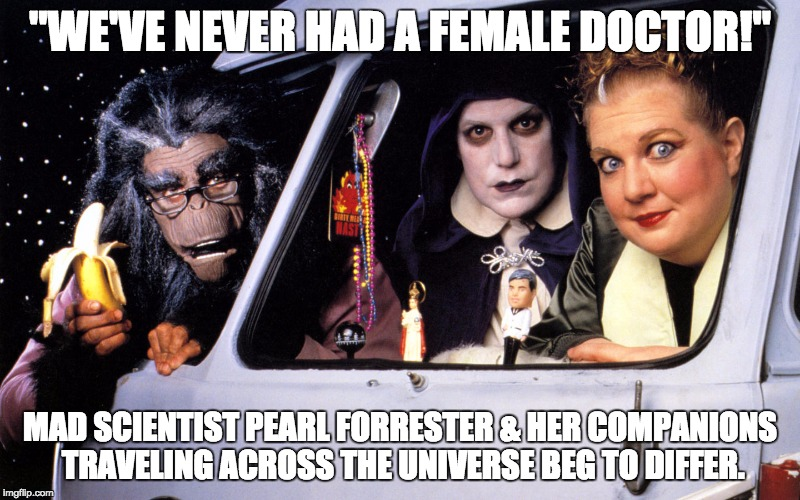 "Who says there's never been a female Doctor? | ""WE'VE NEVER HAD A FEMALE DOCTOR!"" MAD SCIENTIST PEARL FORRESTER & HER COMPANIONS TRAVELING ACROSS THE UNIVERSE BEG TO DIFFER. 