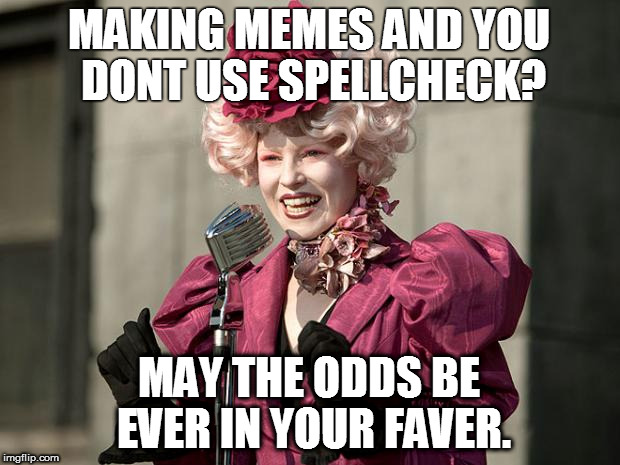 true story | MAKING MEMES AND YOU DONT USE SPELLCHECK? MAY THE ODDS BE EVER IN YOUR FAVER. | image tagged in hunger games | made w/ Imgflip meme maker