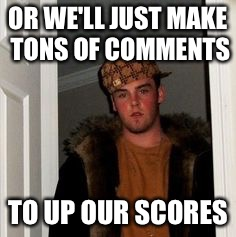 Ss | OR WE'LL JUST MAKE TONS OF COMMENTS TO UP OUR SCORES | image tagged in ss | made w/ Imgflip meme maker