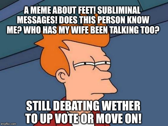 Futurama Fry Meme | A MEME ABOUT FEET! SUBLIMINAL MESSAGES! DOES THIS PERSON KNOW ME? WHO HAS MY WIFE BEEN TALKING TOO? STILL DEBATING WETHER TO UP VOTE OR MOVE | image tagged in memes,futurama fry | made w/ Imgflip meme maker