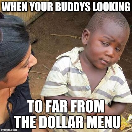 Third World Skeptical Kid Meme | WHEN YOUR BUDDYS LOOKING TO FAR FROM THE DOLLAR MENU | image tagged in memes,third world skeptical kid | made w/ Imgflip meme maker