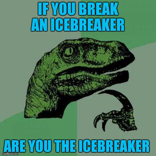Philosoraptor Meme | IF YOU BREAK AN ICEBREAKER ARE YOU THE ICEBREAKER | image tagged in memes,philosoraptor | made w/ Imgflip meme maker
