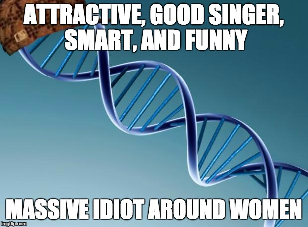 Scumbag Dna | ATTRACTIVE, GOOD SINGER, SMART, AND FUNNY MASSIVE IDIOT AROUND WOMEN | image tagged in scumbag dna | made w/ Imgflip meme maker
