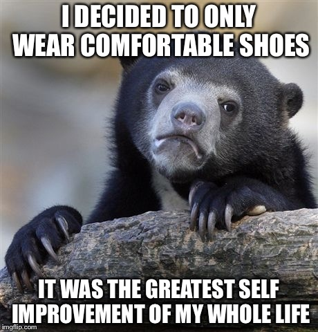 Confession Bear Meme | I DECIDED TO ONLY WEAR COMFORTABLE SHOES IT WAS THE GREATEST SELF IMPROVEMENT OF MY WHOLE LIFE | image tagged in memes,confession bear | made w/ Imgflip meme maker