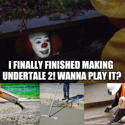 I FINALLY FINISHED MAKING UNDERTALE 2! WANNA PLAY IT? | image tagged in pennywise sewer cover up | made w/ Imgflip meme maker