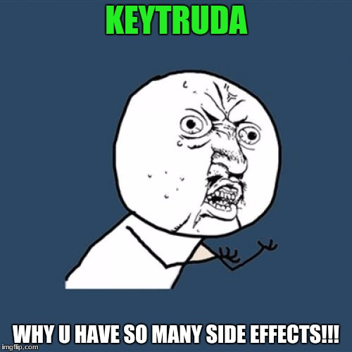 In the ads, I actually counted 17 possible side effects.  Don't believe me? Watch the ad and count it yourself. | KEYTRUDA WHY U HAVE SO MANY SIDE EFFECTS!!! | image tagged in memes,y u no,keytruda,side effects | made w/ Imgflip meme maker