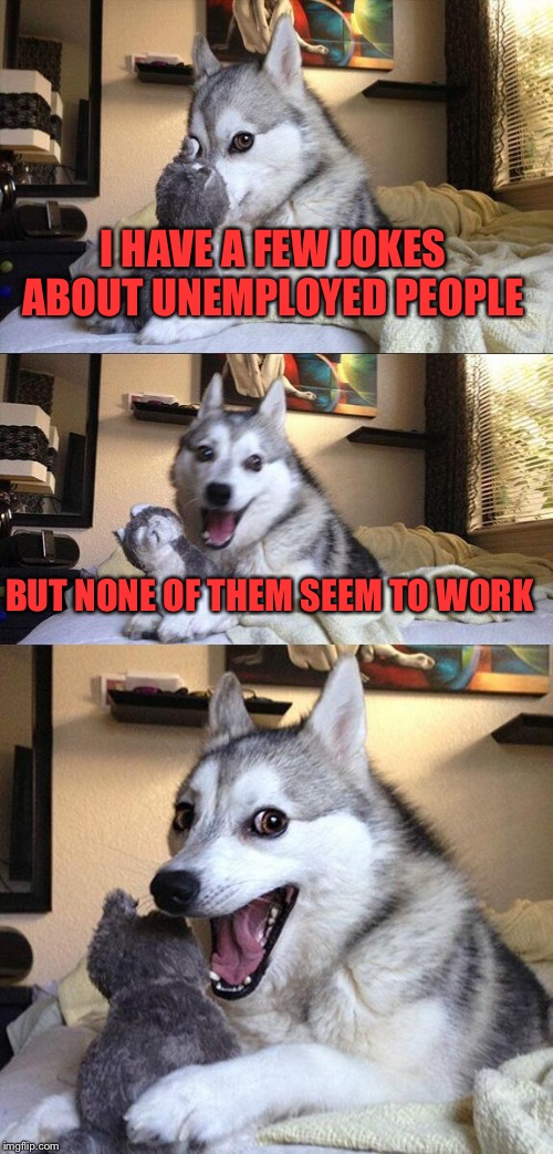 Bad Pun Dog Meme | I HAVE A FEW JOKES ABOUT UNEMPLOYED PEOPLE BUT NONE OF THEM SEEM TO WORK | image tagged in memes,bad pun dog,lynch1979 | made w/ Imgflip meme maker