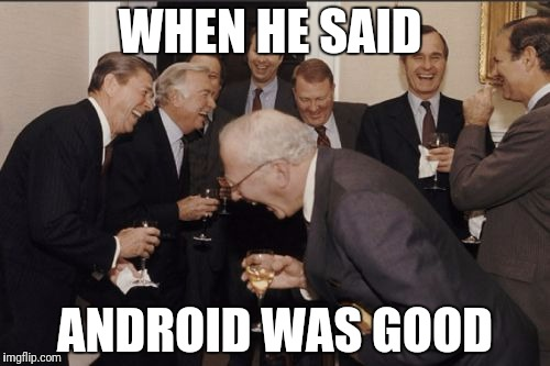 Laughing Men In Suits Meme | WHEN HE SAID ANDROID WAS GOOD | image tagged in memes,laughing men in suits | made w/ Imgflip meme maker