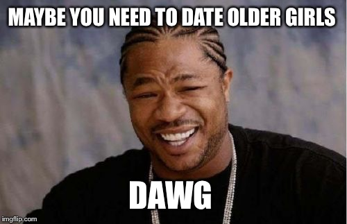 Yo Dawg Heard You Meme | MAYBE YOU NEED TO DATE OLDER GIRLS DAWG | image tagged in memes,yo dawg heard you | made w/ Imgflip meme maker
