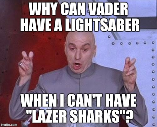 "Dr Evil Laser Meme | WHY CAN VADER HAVE A LIGHTSABER WHEN I CAN'T HAVE ""LAZER SHARKS""? 